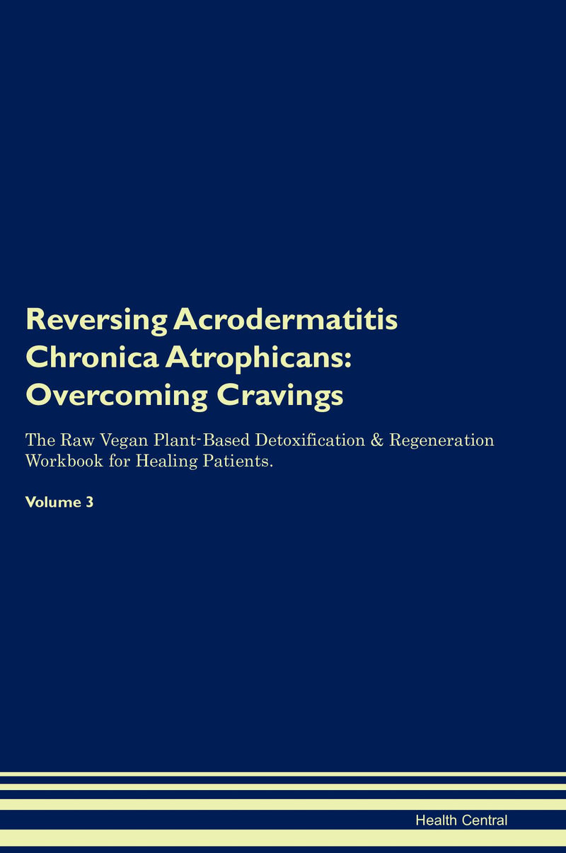 Reversing Acrodermatitis Chronica Atrophicans: Overcoming Cravings The Raw Vegan Plant-Based Detoxification & Regeneration Workbook for Healing Patients. Volume 3