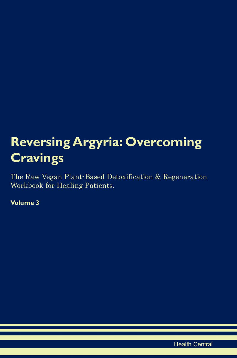 Reversing Argyria: Overcoming Cravings The Raw Vegan Plant-Based Detoxification & Regeneration Workbook for Healing Patients. Volume 3