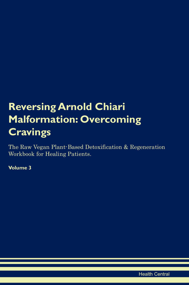 Reversing Arnold Chiari Malformation: Overcoming Cravings The Raw Vegan Plant-Based Detoxification & Regeneration Workbook for Healing Patients. Volume 3