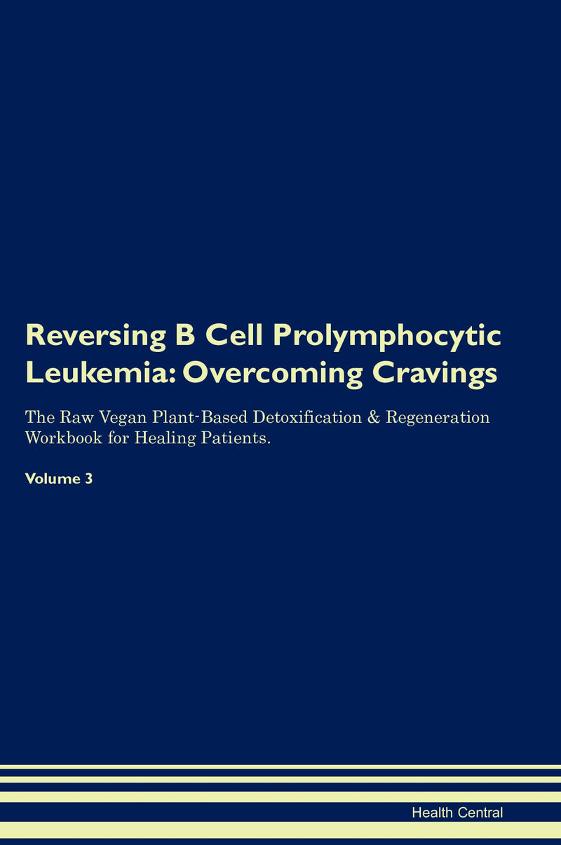 Reversing B Cell Prolymphocytic Leukemia: Overcoming Cravings The Raw Vegan Plant-Based Detoxification & Regeneration Workbook for Healing Patients. Volume 3