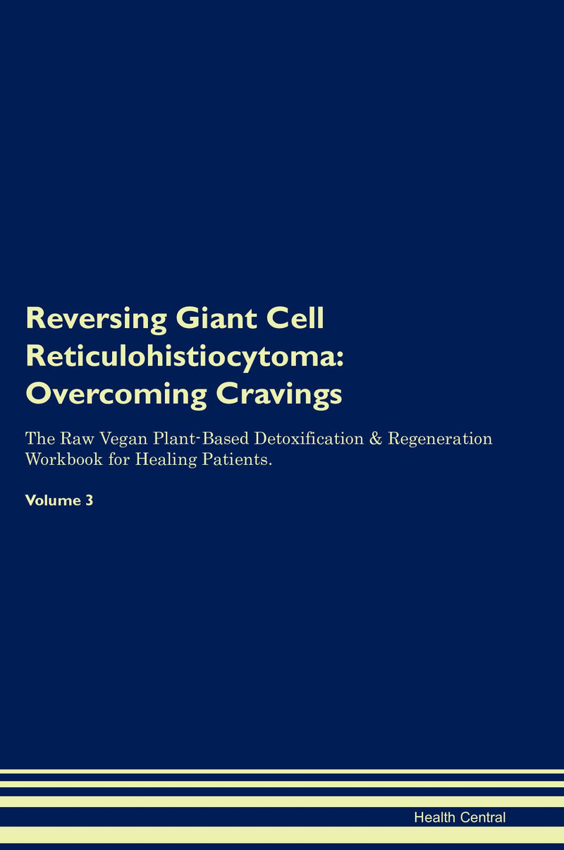 Reversing Giant Cell Reticulohistiocytoma: Overcoming Cravings The Raw Vegan Plant-Based Detoxification & Regeneration Workbook for Healing Patients. Volume 3