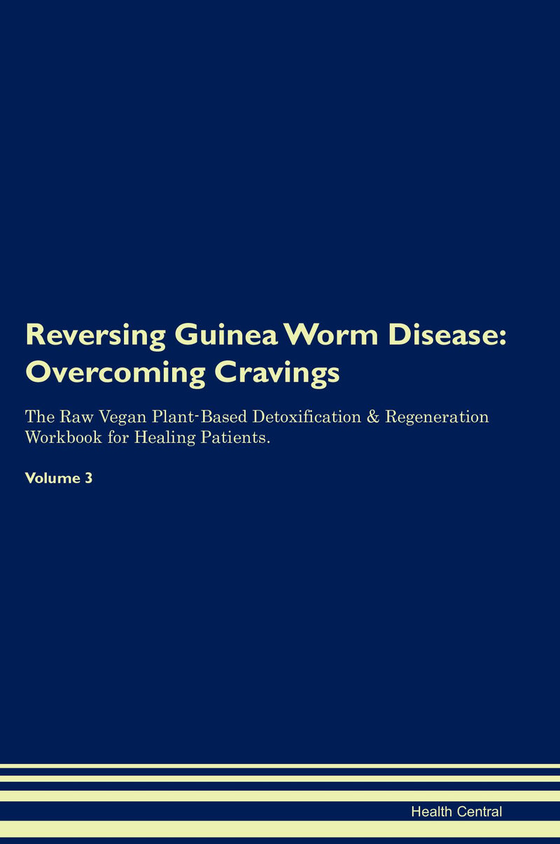 Reversing Guinea Worm Disease: Overcoming Cravings The Raw Vegan Plant-Based Detoxification & Regeneration Workbook for Healing Patients. Volume 3