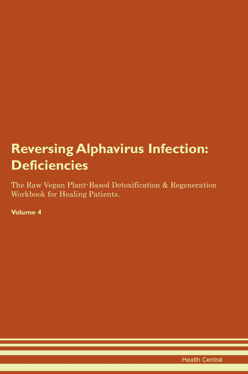Reversing Alphavirus Infection: Deficiencies The Raw Vegan Plant-Based Detoxification & Regeneration Workbook for Healing Patients. Volume 4