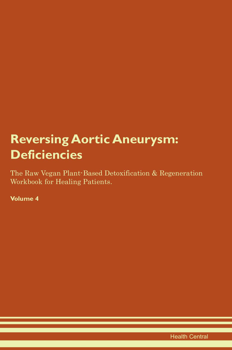 Reversing Aortic Aneurysm: Deficiencies The Raw Vegan Plant-Based Detoxification & Regeneration Workbook for Healing Patients. Volume 4