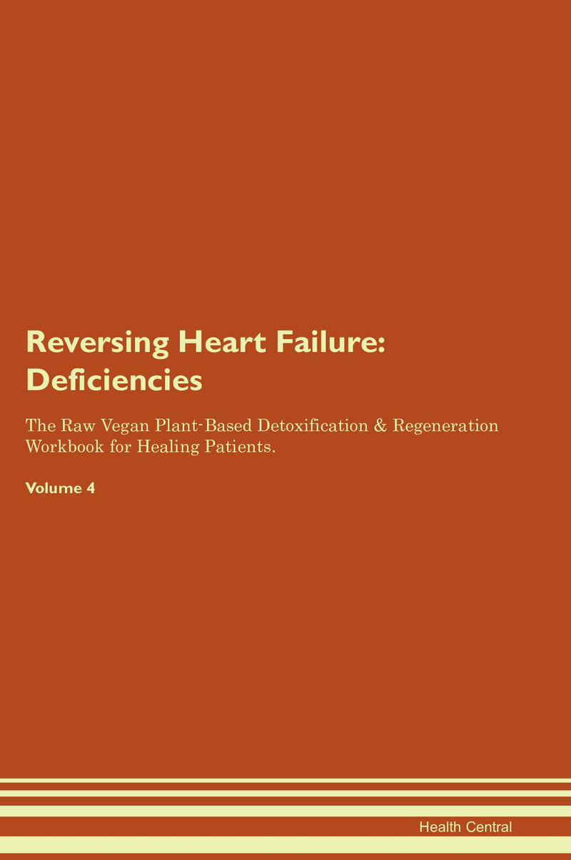 Reversing Heart Failure: Deficiencies The Raw Vegan Plant-Based Detoxification & Regeneration Workbook for Healing Patients. Volume 4