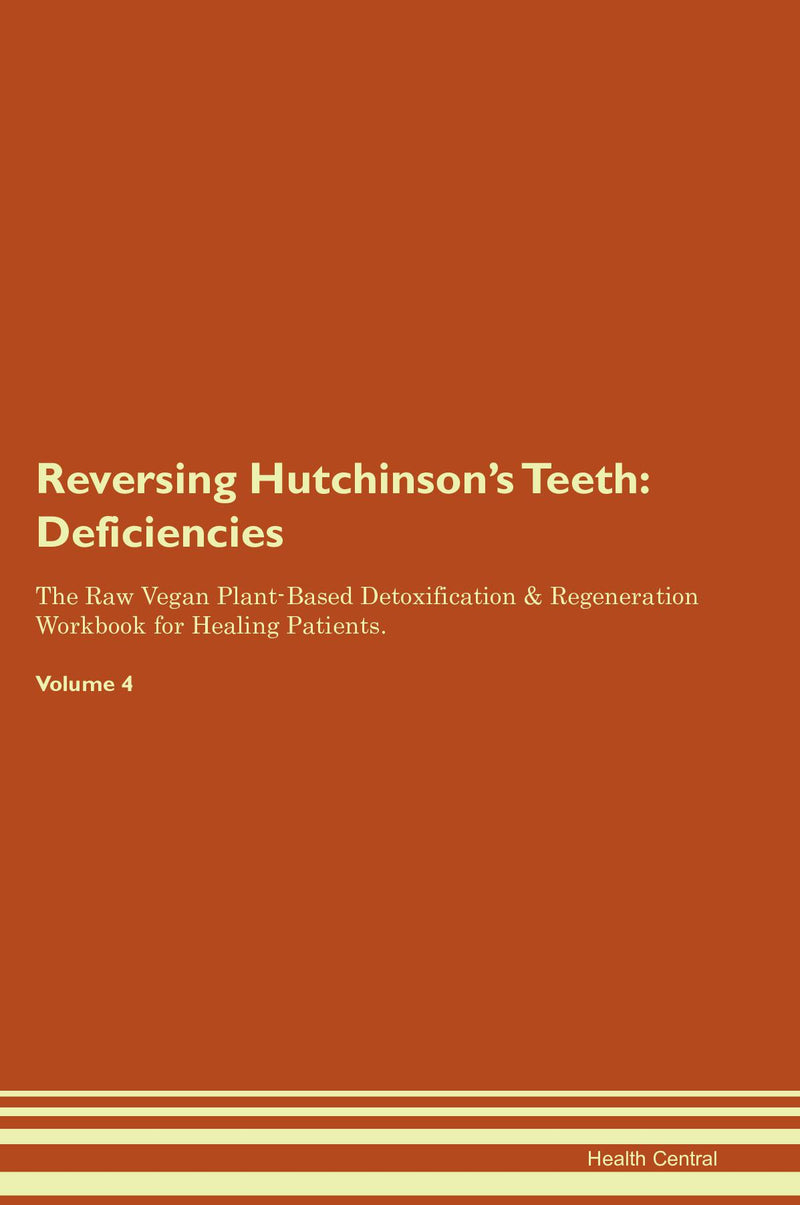 Reversing Hutchinson's Teeth: Deficiencies The Raw Vegan Plant-Based Detoxification & Regeneration Workbook for Healing Patients. Volume 4