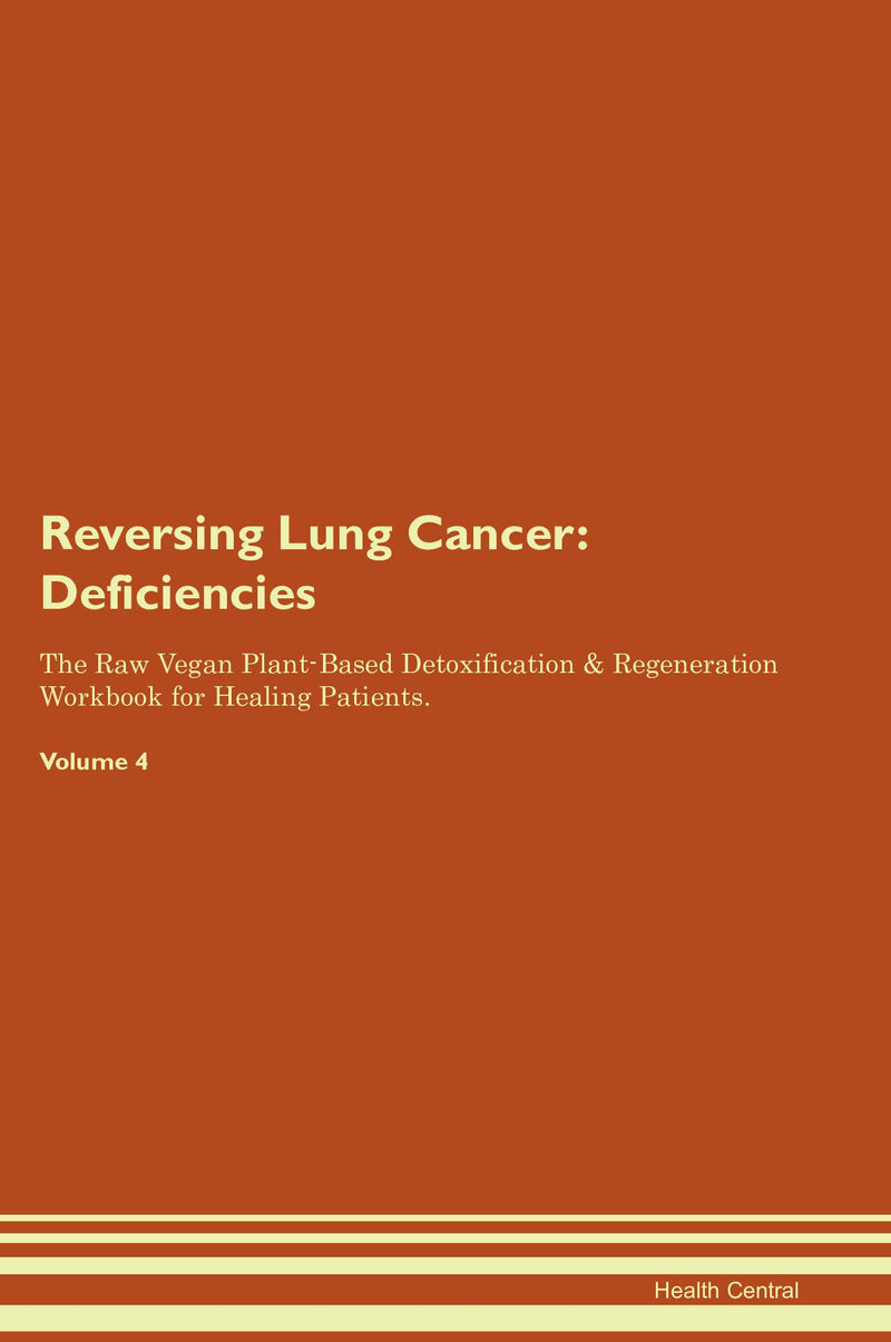 Reversing Lung Cancer: Deficiencies The Raw Vegan Plant-Based Detoxification & Regeneration Workbook for Healing Patients. Volume 4