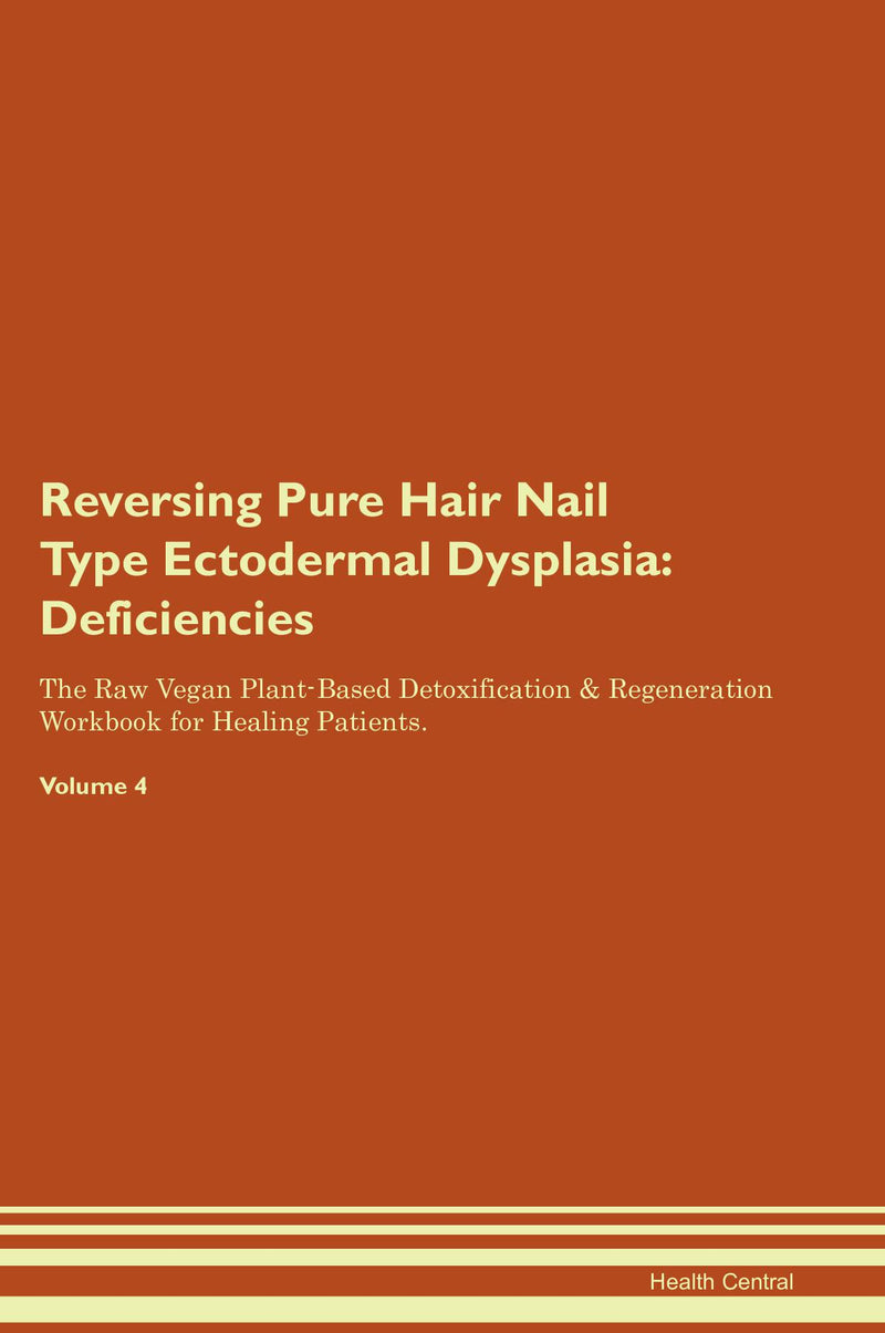 Reversing Pure Hair Nail Type Ectodermal Dysplasia: Deficiencies The Raw Vegan Plant-Based Detoxification & Regeneration Workbook for Healing Patients. Volume 4