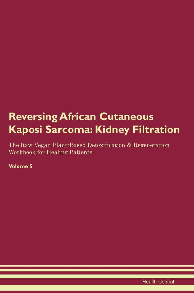 Reversing African Cutaneous Kaposi Sarcoma: Kidney Filtration The Raw Vegan Plant-Based Detoxification & Regeneration Workbook for Healing Patients. Volume 5