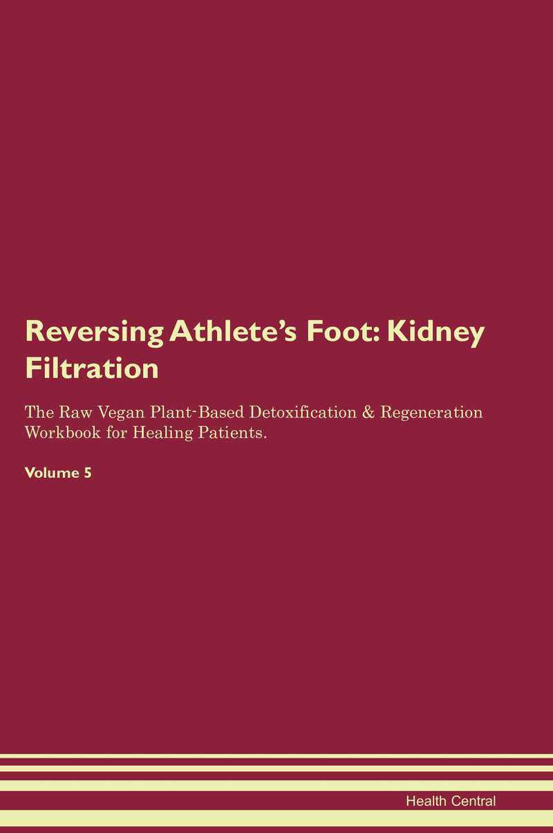 Reversing Athlete's Foot: Kidney Filtration The Raw Vegan Plant-Based Detoxification & Regeneration Workbook for Healing Patients. Volume 5