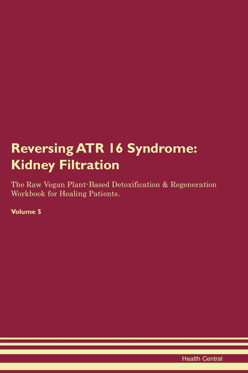 Reversing ATR 16 Syndrome: Kidney Filtration The Raw Vegan Plant-Based Detoxification & Regeneration Workbook for Healing Patients. Volume 5