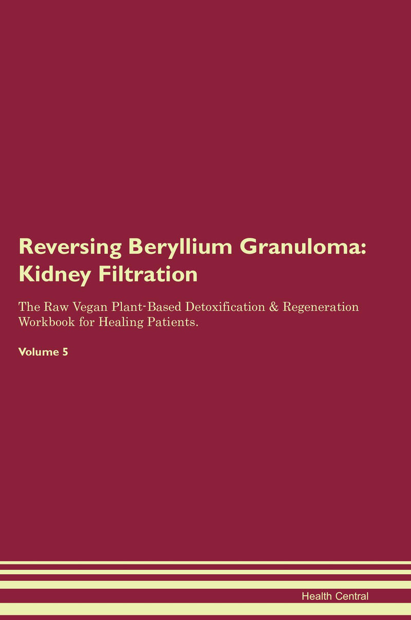 Reversing Beryllium Granuloma: Kidney Filtration The Raw Vegan Plant-Based Detoxification & Regeneration Workbook for Healing Patients. Volume 5
