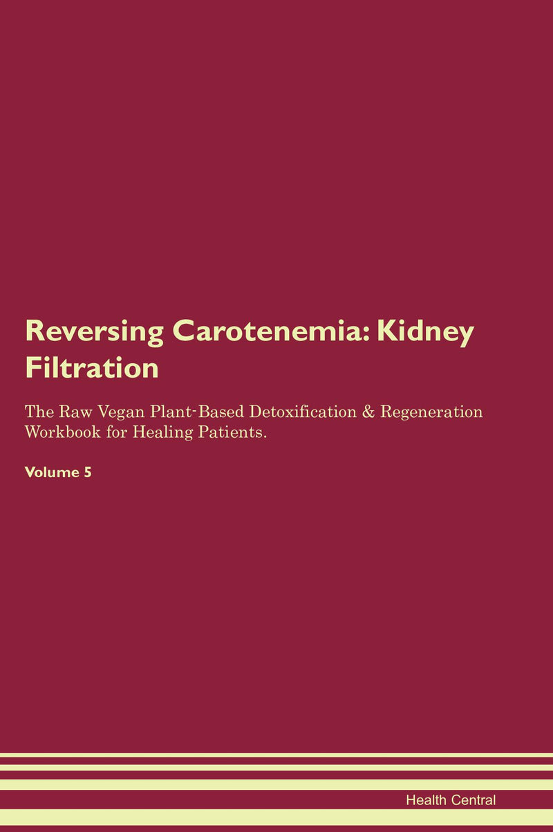 Reversing Carotenemia: Kidney Filtration The Raw Vegan Plant-Based Detoxification & Regeneration Workbook for Healing Patients. Volume 5