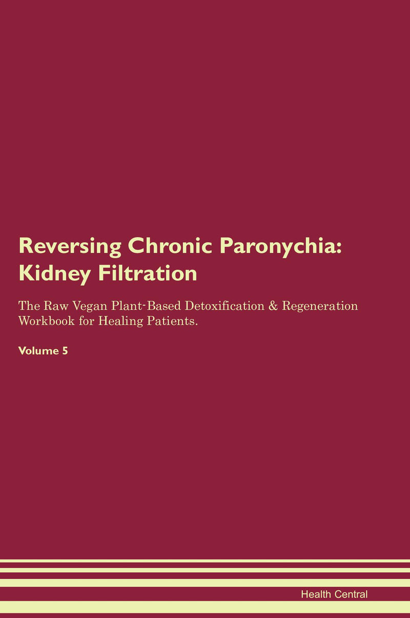 Reversing Chronic Paronychia: Kidney Filtration The Raw Vegan Plant-Based Detoxification & Regeneration Workbook for Healing Patients. Volume 5