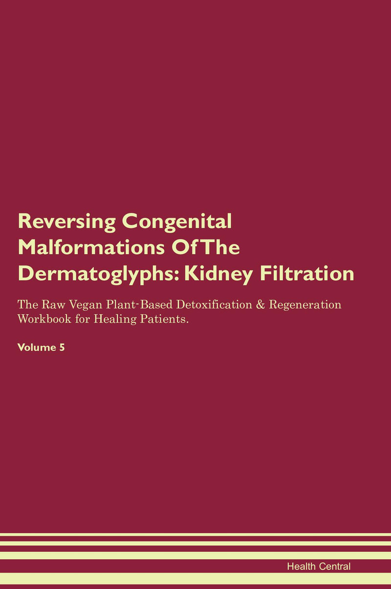Reversing Congenital Malformations Of The Dermatoglyphs: Kidney Filtration The Raw Vegan Plant-Based Detoxification & Regeneration Workbook for Healing Patients. Volume 5