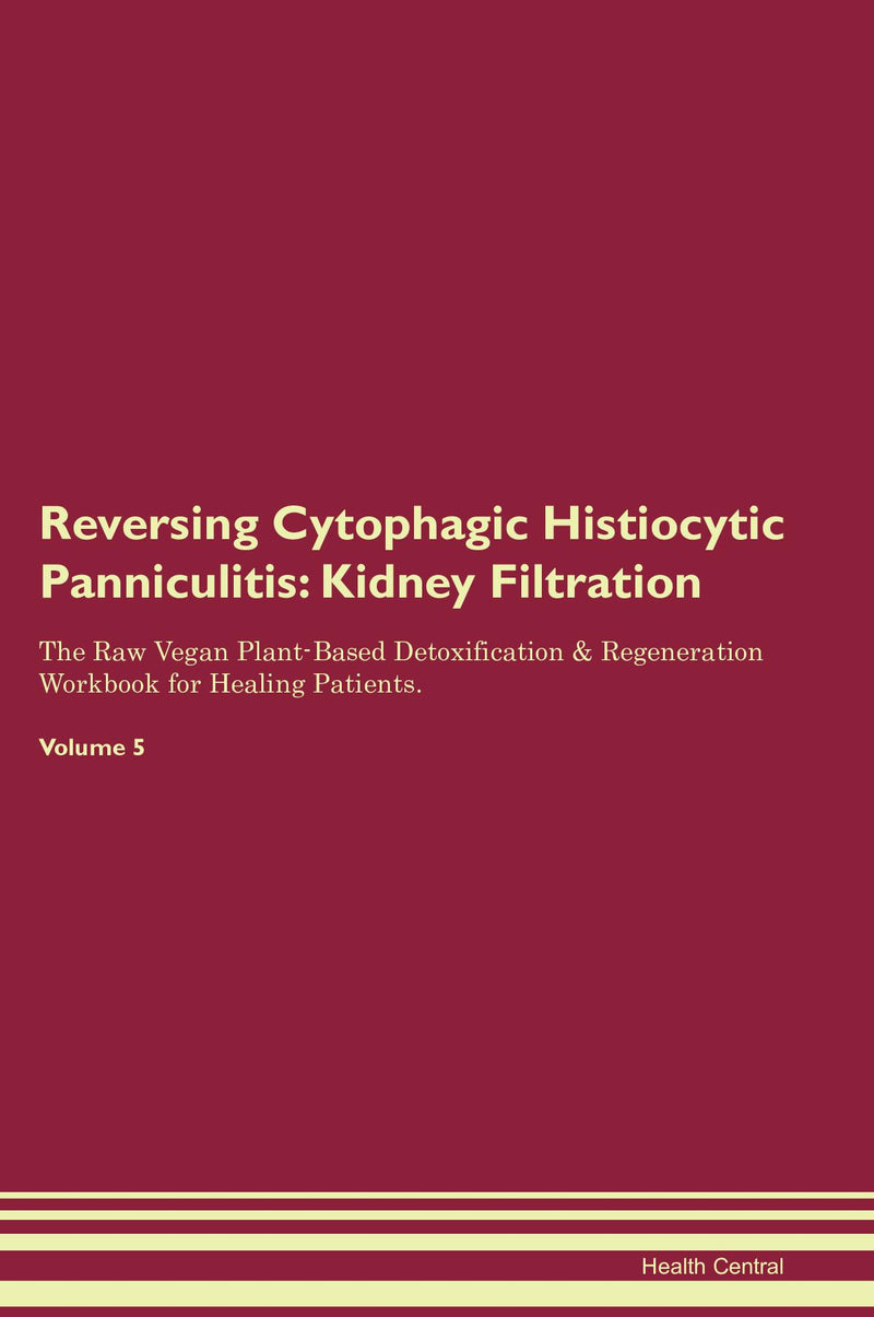 Reversing Cytophagic Histiocytic Panniculitis: Kidney Filtration The Raw Vegan Plant-Based Detoxification & Regeneration Workbook for Healing Patients. Volume 5