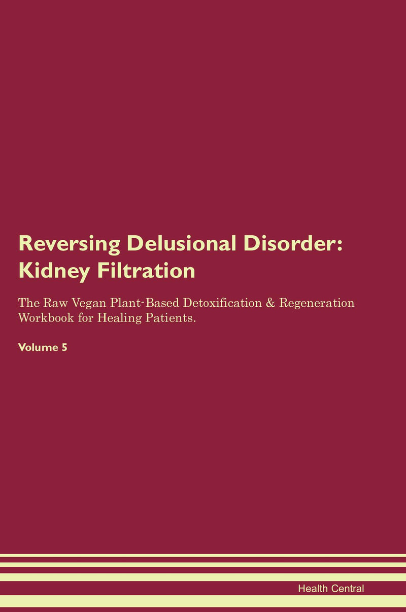 Reversing Delusional Disorder: Kidney Filtration The Raw Vegan Plant-Based Detoxification & Regeneration Workbook for Healing Patients. Volume 5