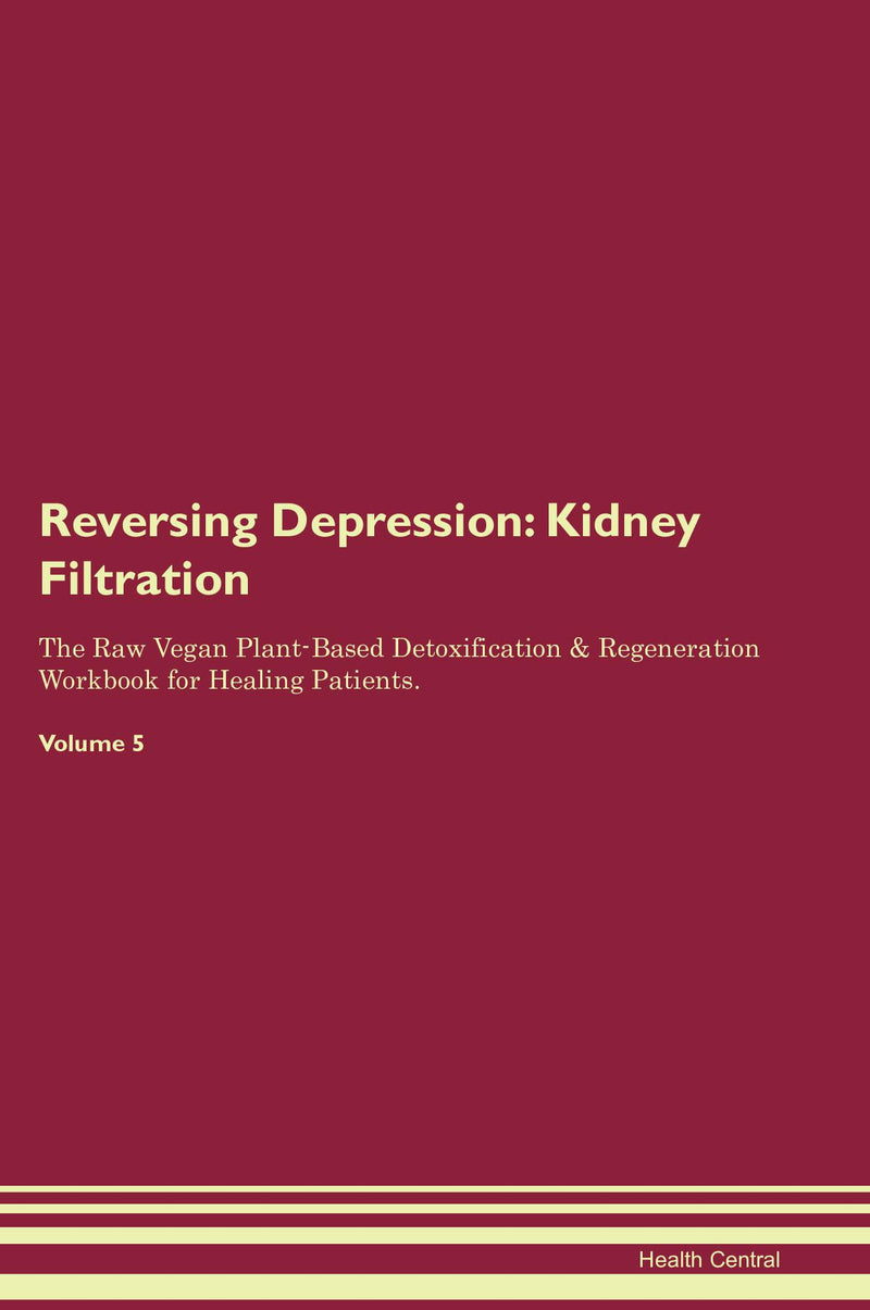 Reversing Depression: Kidney Filtration The Raw Vegan Plant-Based Detoxification & Regeneration Workbook for Healing Patients. Volume 5
