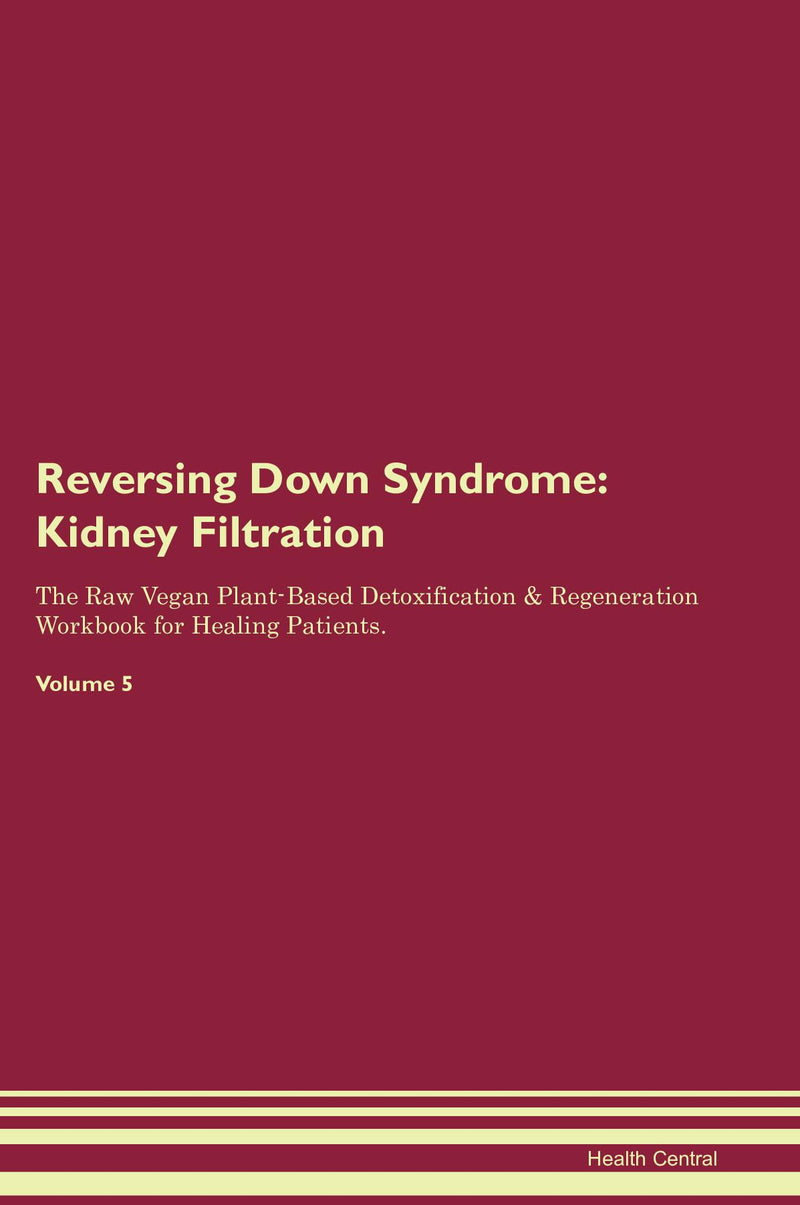 Reversing Down Syndrome: Kidney Filtration The Raw Vegan Plant-Based Detoxification & Regeneration Workbook for Healing Patients. Volume 5