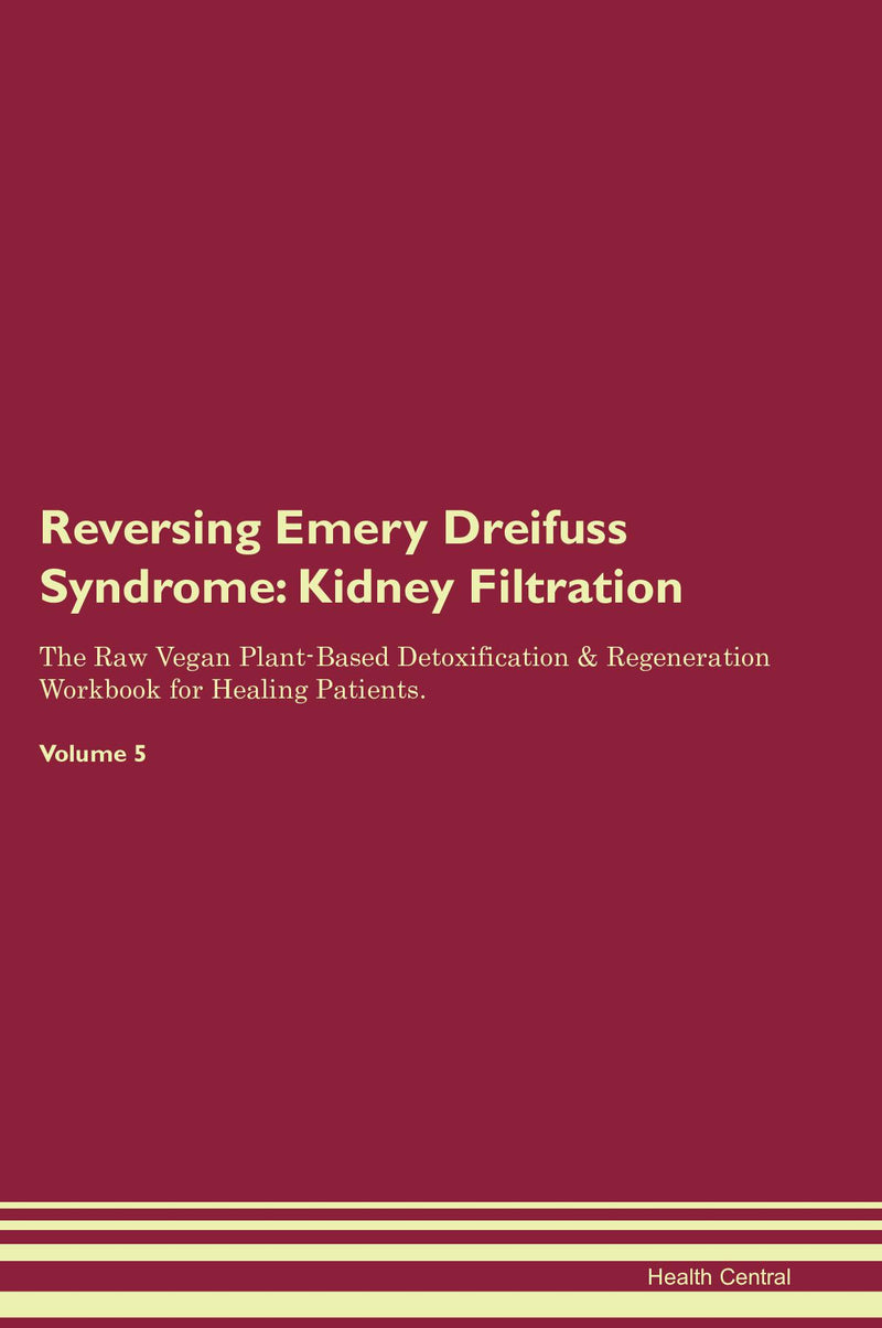 Reversing Emery Dreifuss Syndrome: Kidney Filtration The Raw Vegan Plant-Based Detoxification & Regeneration Workbook for Healing Patients. Volume 5