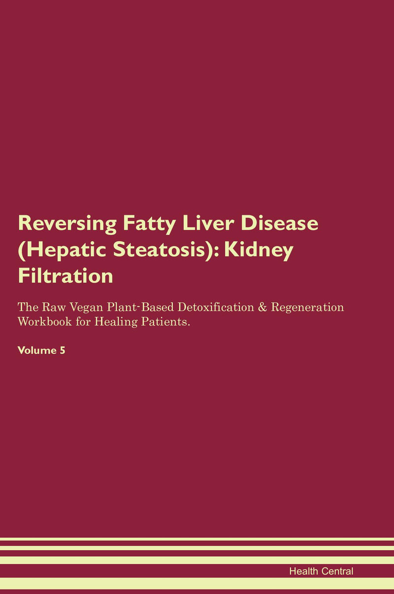 Reversing Fatty Liver Disease (Hepatic Steatosis): Kidney Filtration The Raw Vegan Plant-Based Detoxification & Regeneration Workbook for Healing Patients. Volume 5