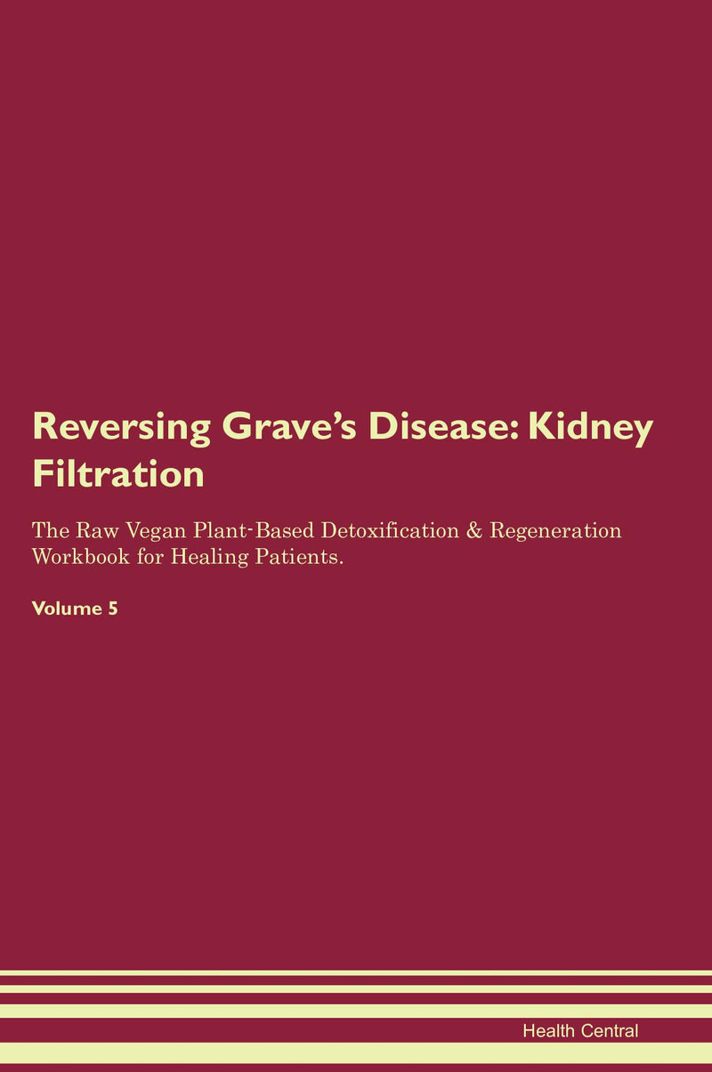 Reversing Grave's Disease: Kidney Filtration The Raw Vegan Plant-Based Detoxification & Regeneration Workbook for Healing Patients. Volume 5