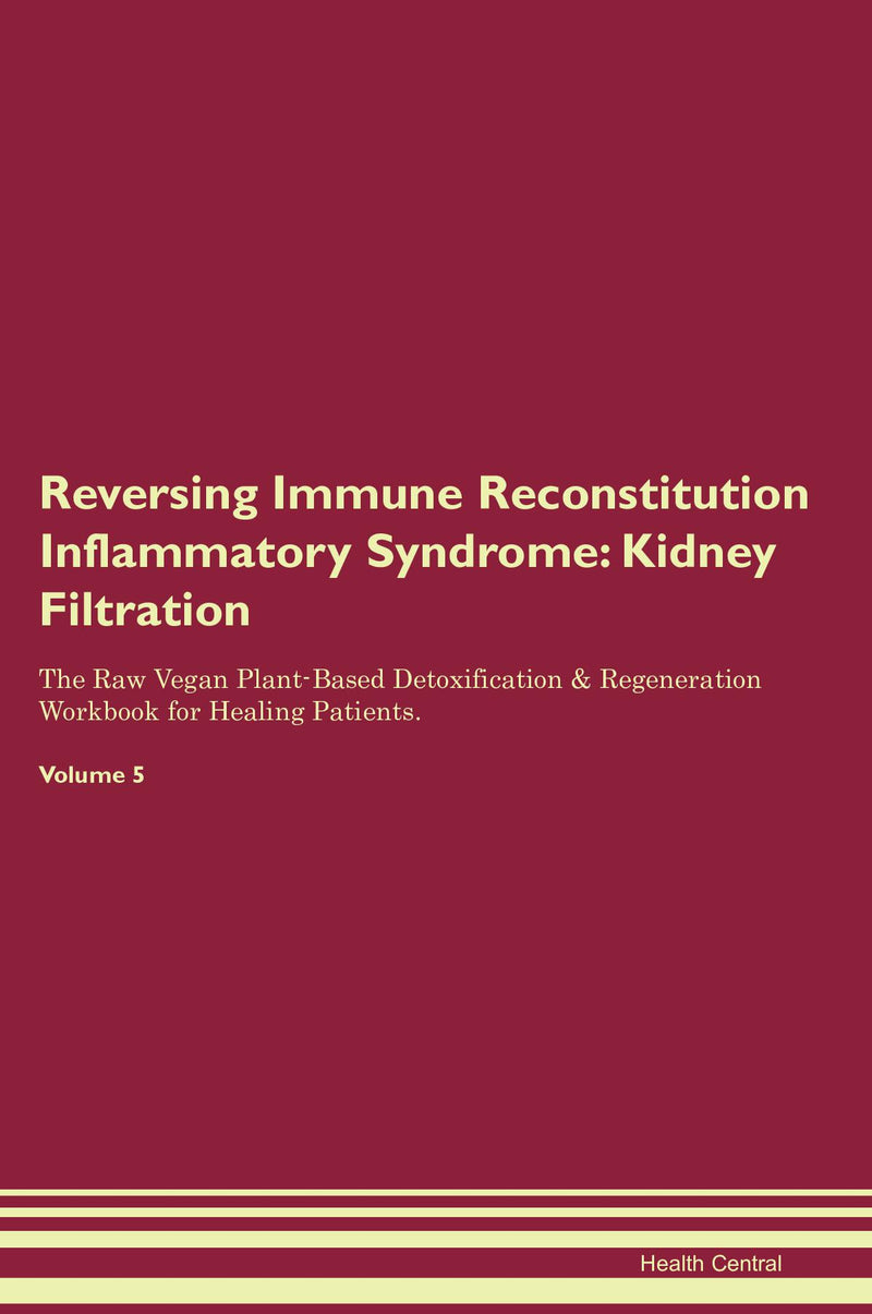 Reversing Immune Reconstitution Inflammatory Syndrome: Kidney Filtration The Raw Vegan Plant-Based Detoxification & Regeneration Workbook for Healing Patients. Volume 5