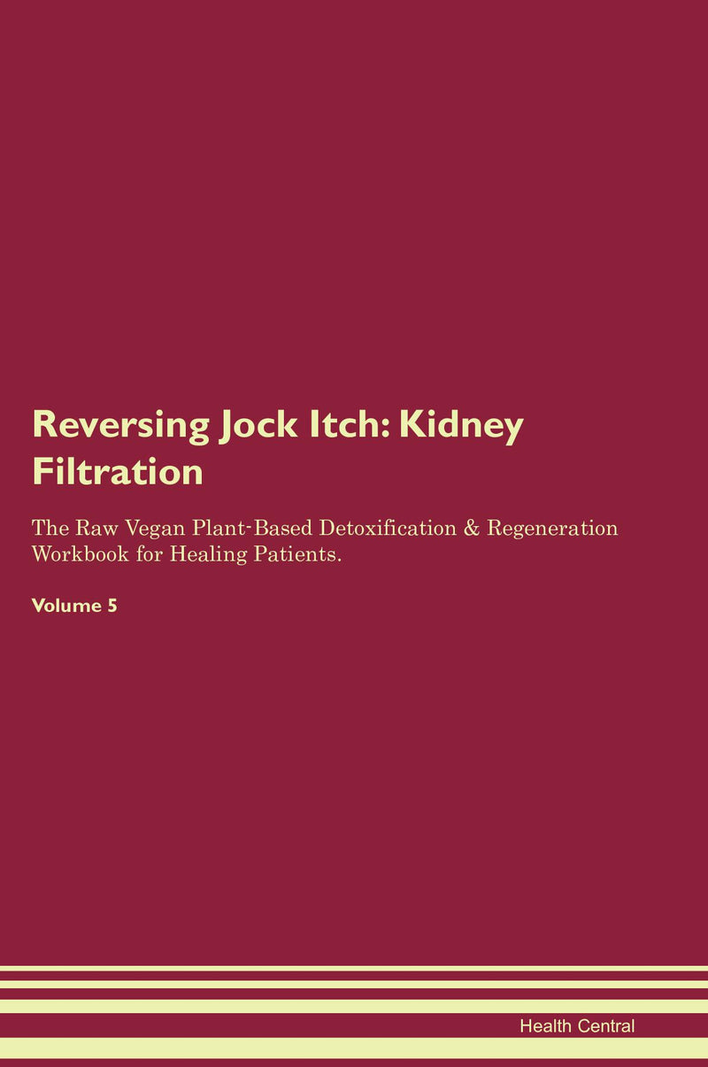 Reversing Jock Itch: Kidney Filtration The Raw Vegan Plant-Based Detoxification & Regeneration Workbook for Healing Patients. Volume 5
