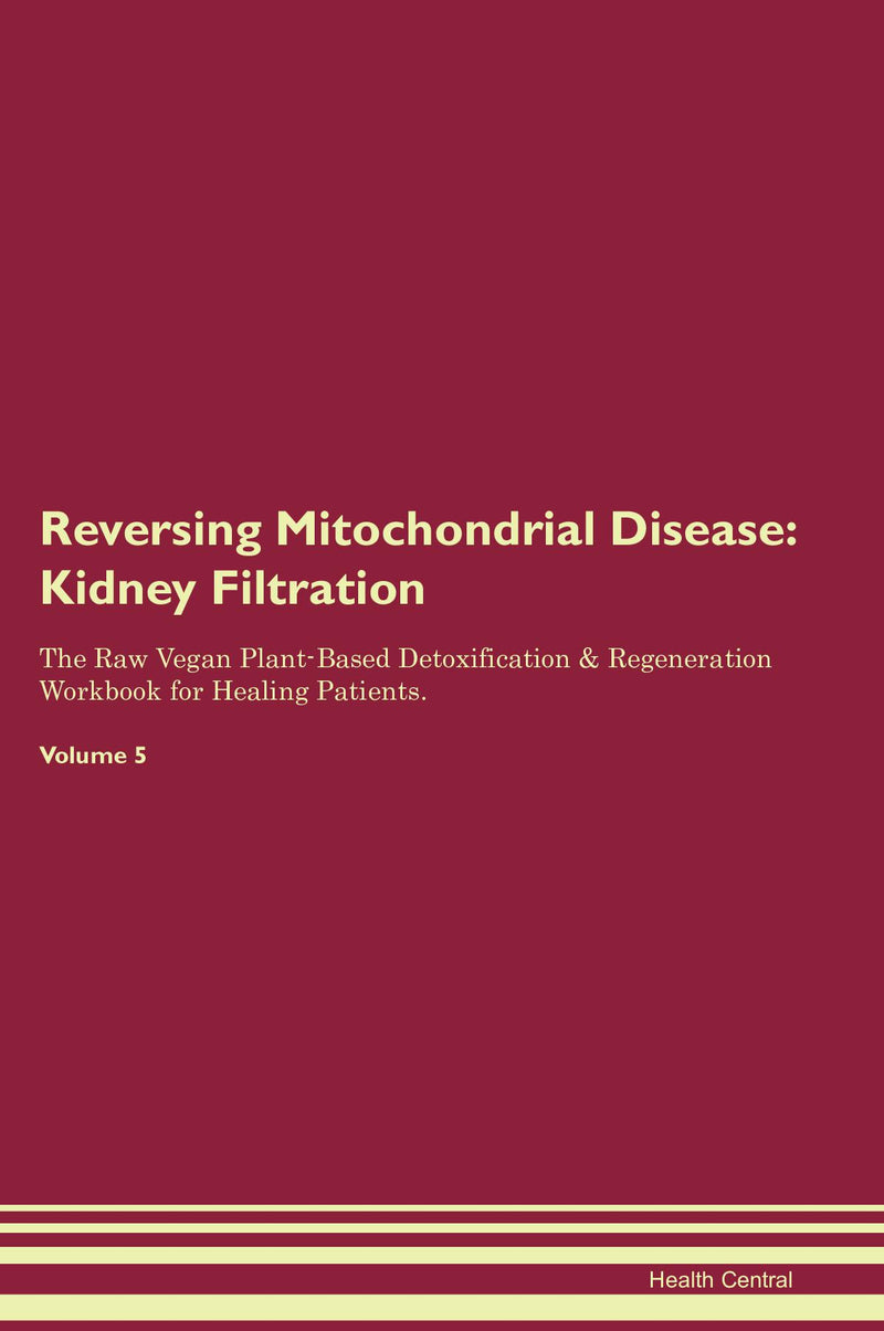 Reversing Mitochondrial Disease: Kidney Filtration The Raw Vegan Plant-Based Detoxification & Regeneration Workbook for Healing Patients. Volume 5