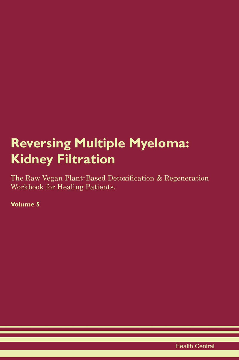 Reversing Multiple Myeloma: Kidney Filtration The Raw Vegan Plant-Based Detoxification & Regeneration Workbook for Healing Patients. Volume 5