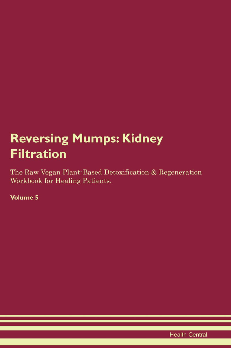 Reversing Mumps: Kidney Filtration The Raw Vegan Plant-Based Detoxification & Regeneration Workbook for Healing Patients. Volume 5