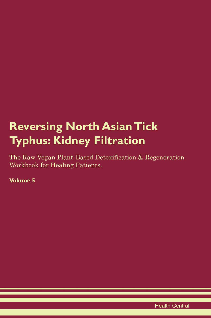 Reversing North Asian Tick Typhus: Kidney Filtration The Raw Vegan Plant-Based Detoxification & Regeneration Workbook for Healing Patients. Volume 5