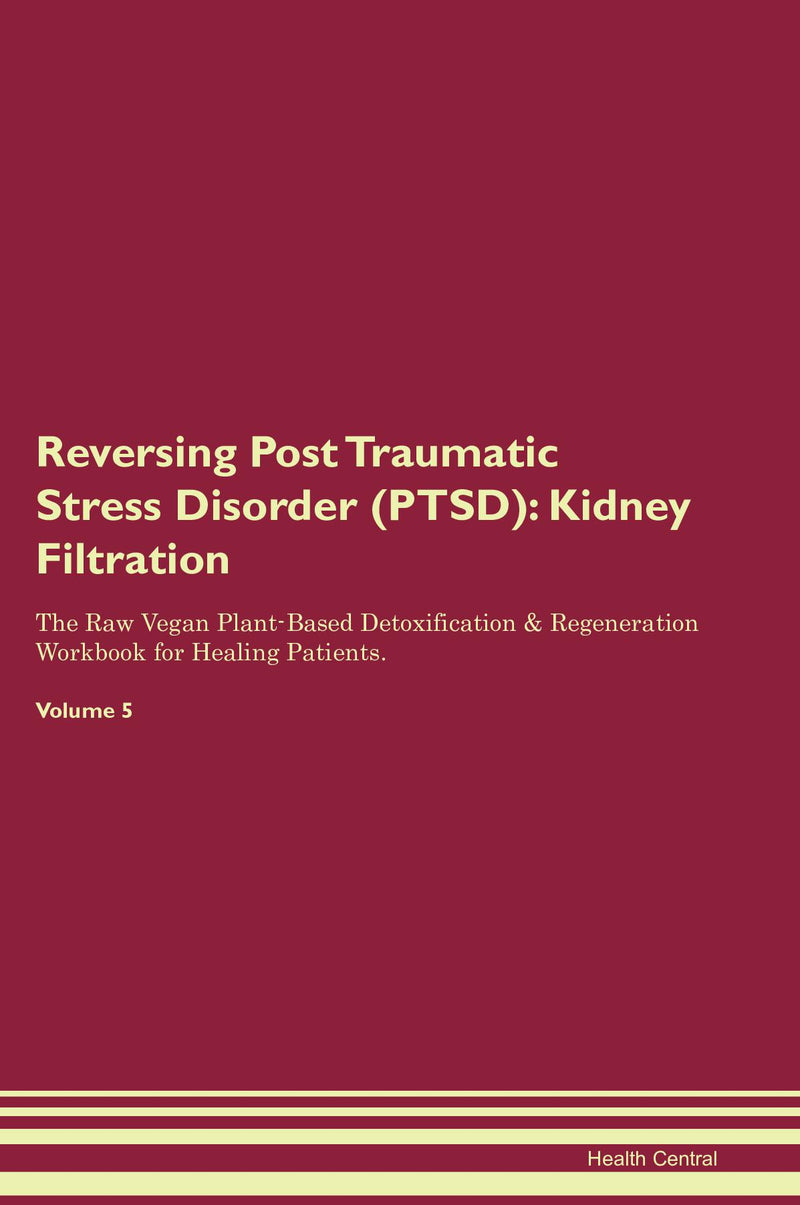 Reversing Post Traumatic Stress Disorder (PTSD): Kidney Filtration The Raw Vegan Plant-Based Detoxification & Regeneration Workbook for Healing Patients. Volume 5