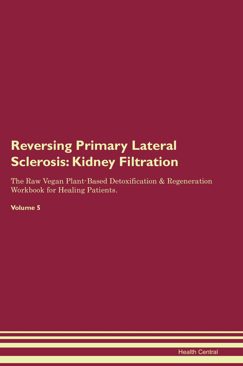 Reversing Primary Lateral Sclerosis: Kidney Filtration The Raw Vegan Plant-Based Detoxification & Regeneration Workbook for Healing Patients. Volume 5