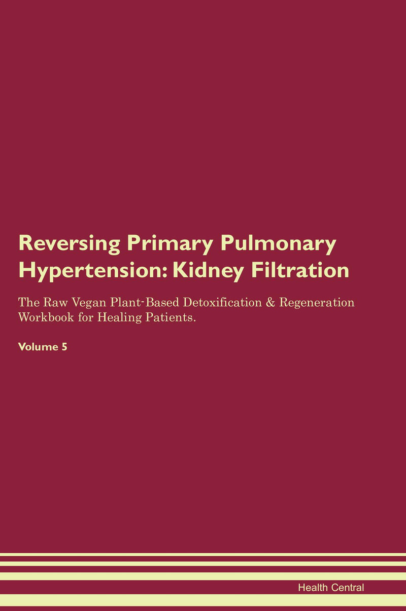 Reversing Primary Pulmonary Hypertension: Kidney Filtration The Raw Vegan Plant-Based Detoxification & Regeneration Workbook for Healing Patients. Volume 5