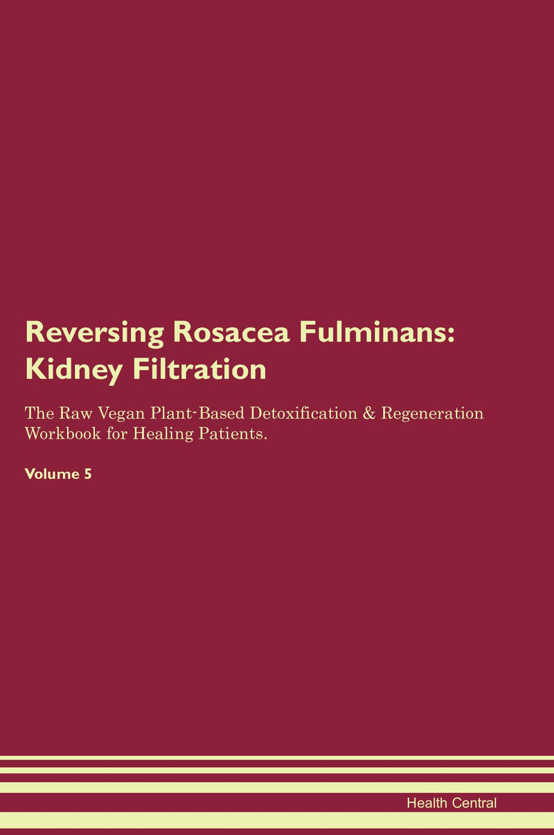 Reversing Rosacea Fulminans: Kidney Filtration The Raw Vegan Plant-Based Detoxification & Regeneration Workbook for Healing Patients. Volume 5