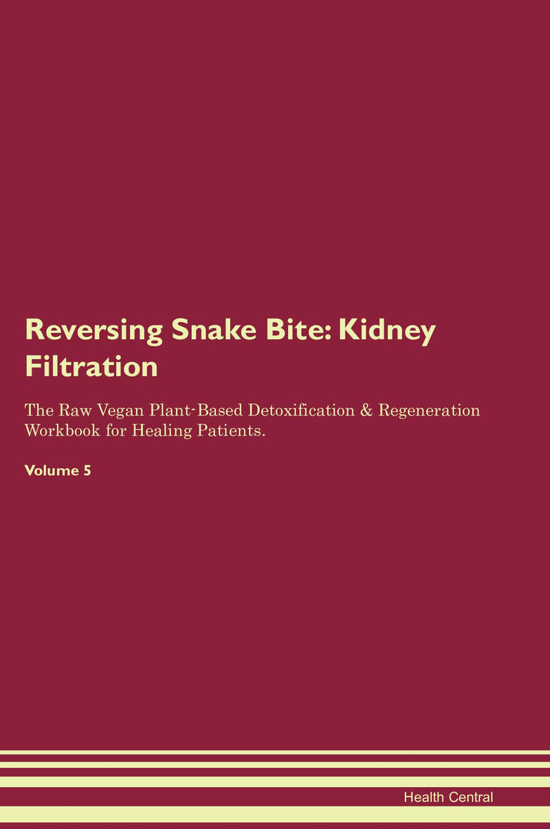 Reversing Snake Bite: Kidney Filtration The Raw Vegan Plant-Based Detoxification & Regeneration Workbook for Healing Patients. Volume 5