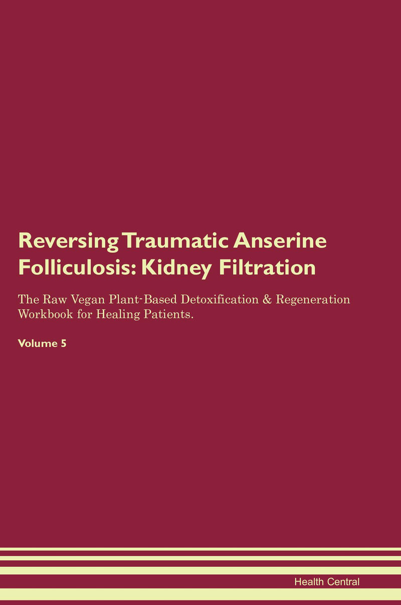 Reversing Traumatic Anserine Folliculosis: Kidney Filtration The Raw Vegan Plant-Based Detoxification & Regeneration Workbook for Healing Patients. Volume 5