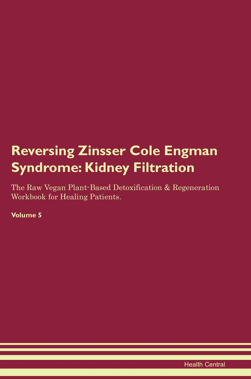 Reversing Zinsser Cole Engman Syndrome: Kidney Filtration The Raw Vegan Plant-Based Detoxification & Regeneration Workbook for Healing Patients. Volume 5