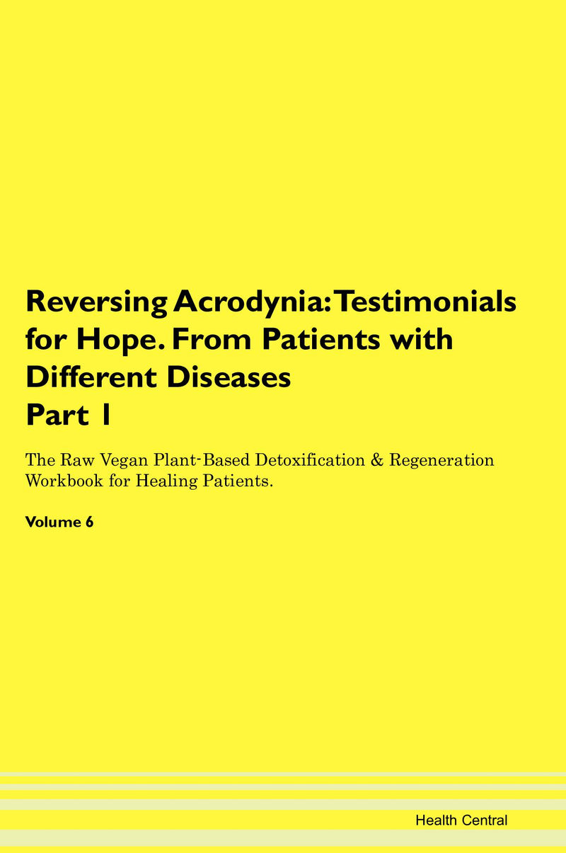 Reversing Acrodynia: Testimonials for Hope. From Patients with Different Diseases Part 1 The Raw Vegan Plant-Based Detoxification & Regeneration Workbook for Healing Patients. Volume 6