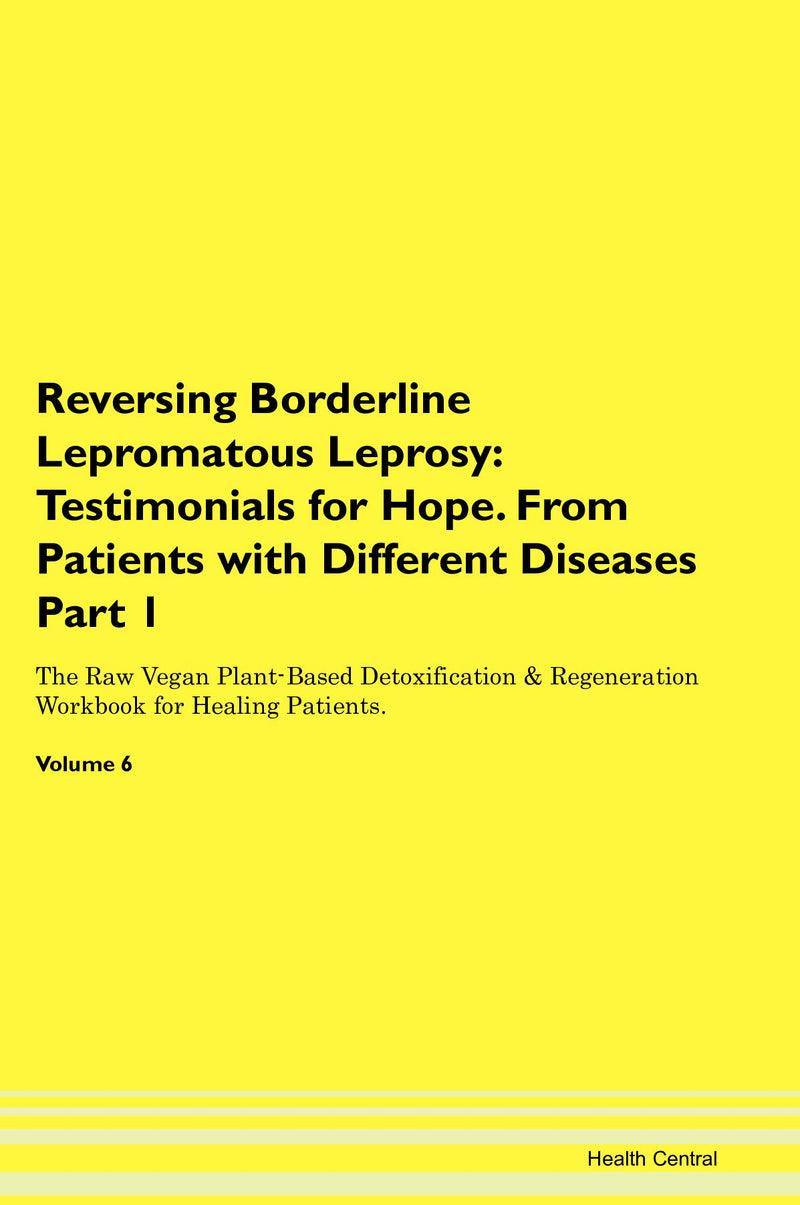 Reversing Borderline Lepromatous Leprosy: Testimonials for Hope. From Patients with Different Diseases Part 1 The Raw Vegan Plant-Based Detoxification & Regeneration Workbook for Healing Patients. Volume 6