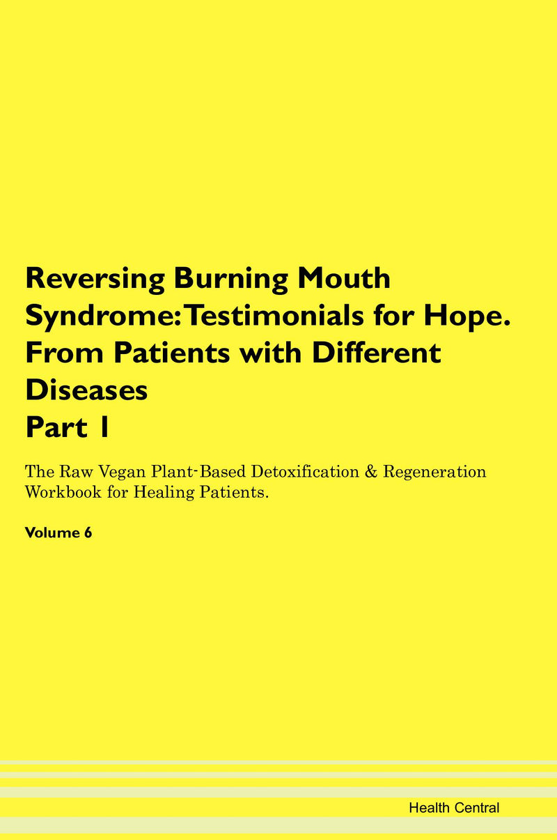 Reversing Burning Mouth Syndrome: Testimonials for Hope. From Patients with Different Diseases Part 1 The Raw Vegan Plant-Based Detoxification & Regeneration Workbook for Healing Patients. Volume 6