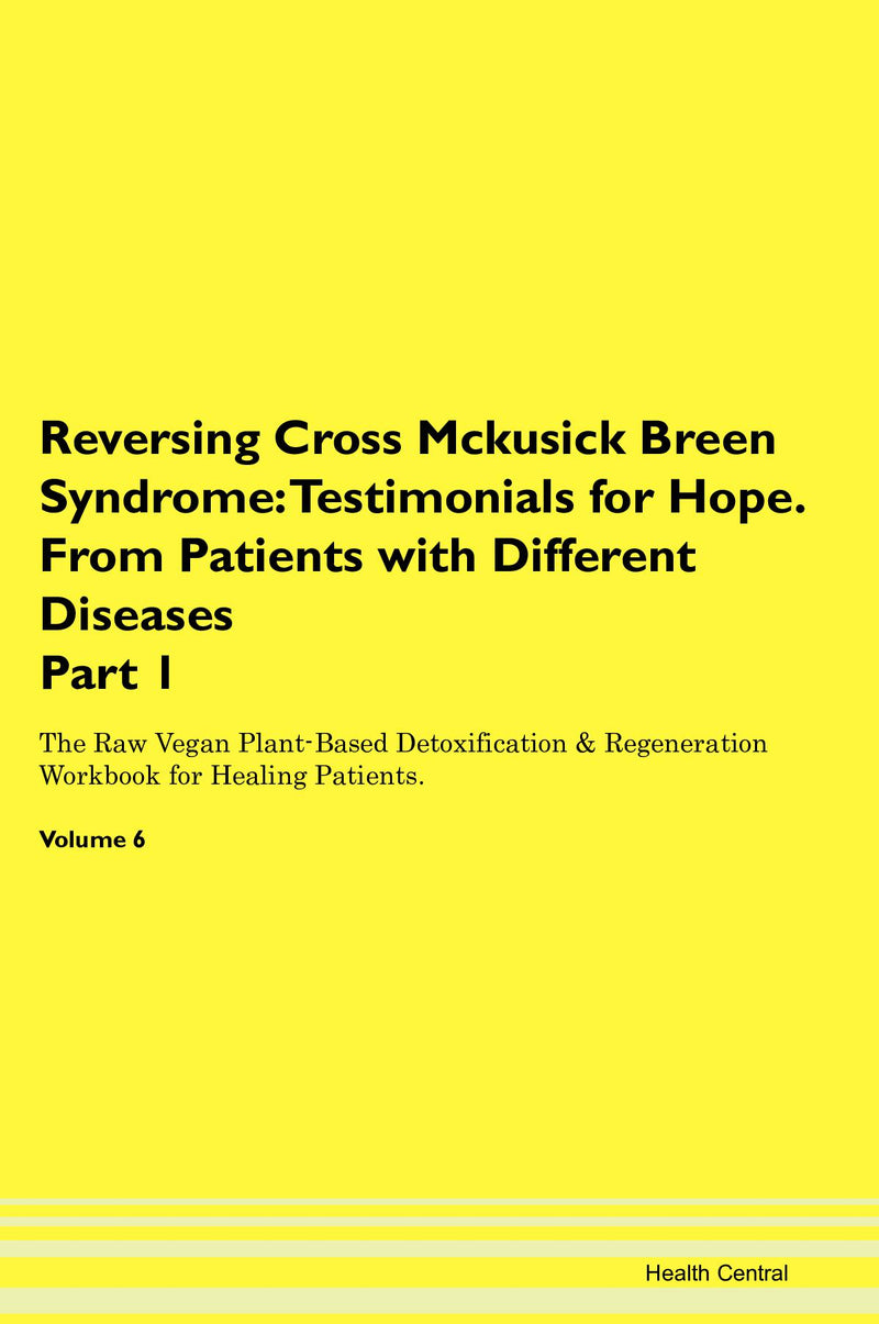 Reversing Cross Mckusick Breen Syndrome: Testimonials for Hope. From Patients with Different Diseases Part 1 The Raw Vegan Plant-Based Detoxification & Regeneration Workbook for Healing Patients. Volume 6