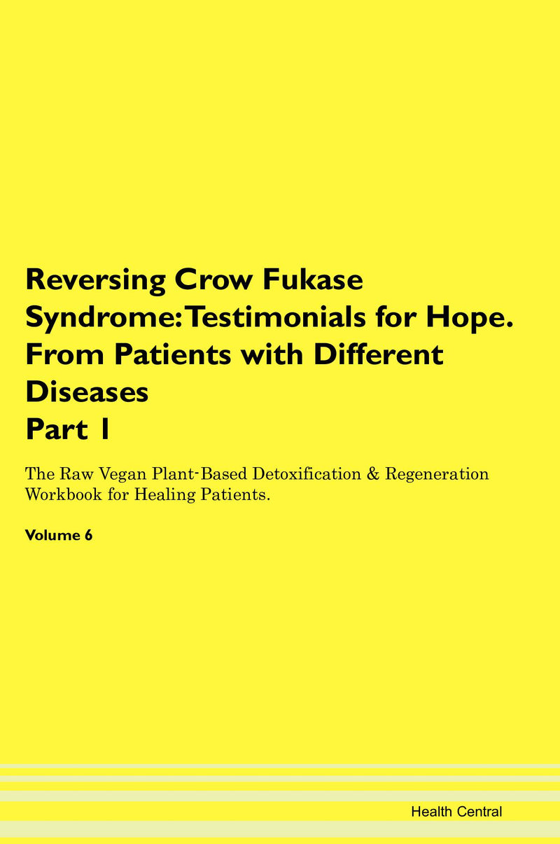 Reversing Crow Fukase Syndrome: Testimonials for Hope. From Patients with Different Diseases Part 1 The Raw Vegan Plant-Based Detoxification & Regeneration Workbook for Healing Patients. Volume 6