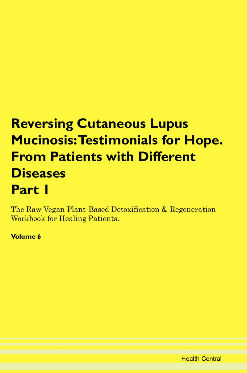 Reversing Cutaneous Lupus Mucinosis: Testimonials for Hope. From Patients with Different Diseases Part 1 The Raw Vegan Plant-Based Detoxification & Regeneration Workbook for Healing Patients. Volume 6