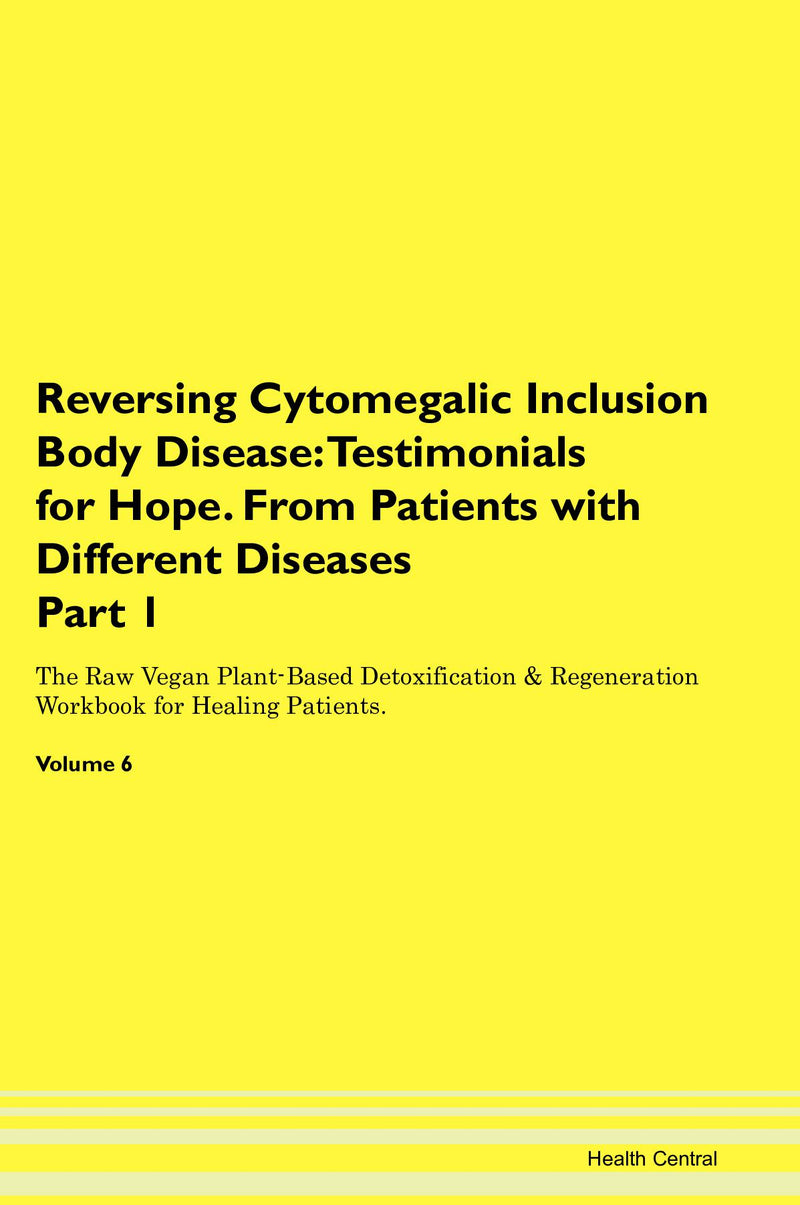 Reversing Cytomegalic Inclusion Body Disease: Testimonials for Hope. From Patients with Different Diseases Part 1 The Raw Vegan Plant-Based Detoxification & Regeneration Workbook for Healing Patients. Volume 6