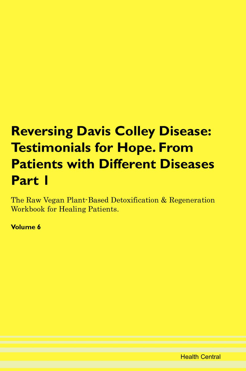 Reversing Davis Colley Disease: Testimonials for Hope. From Patients with Different Diseases Part 1 The Raw Vegan Plant-Based Detoxification & Regeneration Workbook for Healing Patients. Volume 6