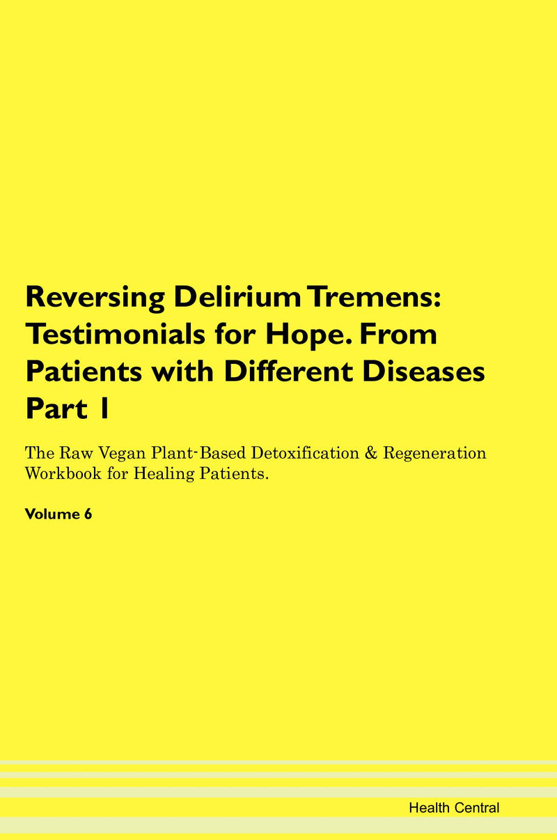 Reversing Delirium Tremens: Testimonials for Hope. From Patients with Different Diseases Part 1 The Raw Vegan Plant-Based Detoxification & Regeneration Workbook for Healing Patients. Volume 6
