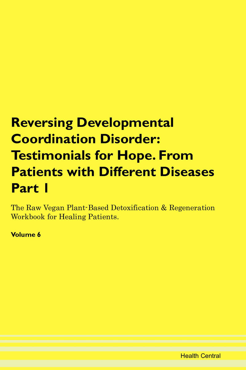 Reversing Developmental Coordination Disorder: Testimonials for Hope. From Patients with Different Diseases Part 1 The Raw Vegan Plant-Based Detoxification & Regeneration Workbook for Healing Patients. Volume 6