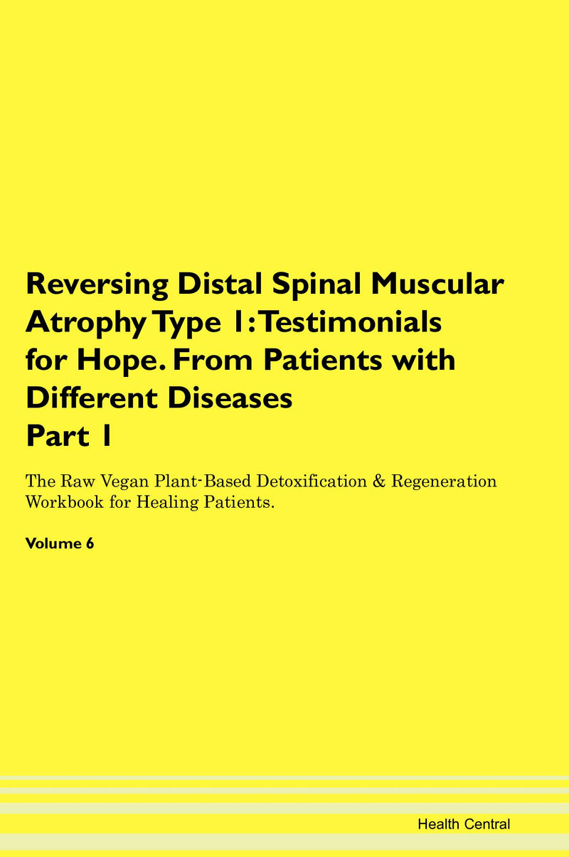 Reversing Distal Spinal Muscular Atrophy Type 1: Testimonials for Hope. From Patients with Different Diseases Part 1 The Raw Vegan Plant-Based Detoxification & Regeneration Workbook for Healing Patients. Volume 6